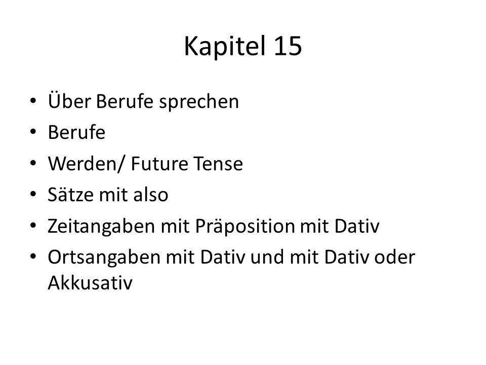 Kapitel 15 Über Berufe sprechen Berufe Werden/ Future Tense Sätze mit also Zeitangaben mit Präposition mit Dativ Ortsangaben mit Dativ und mit Dativ o