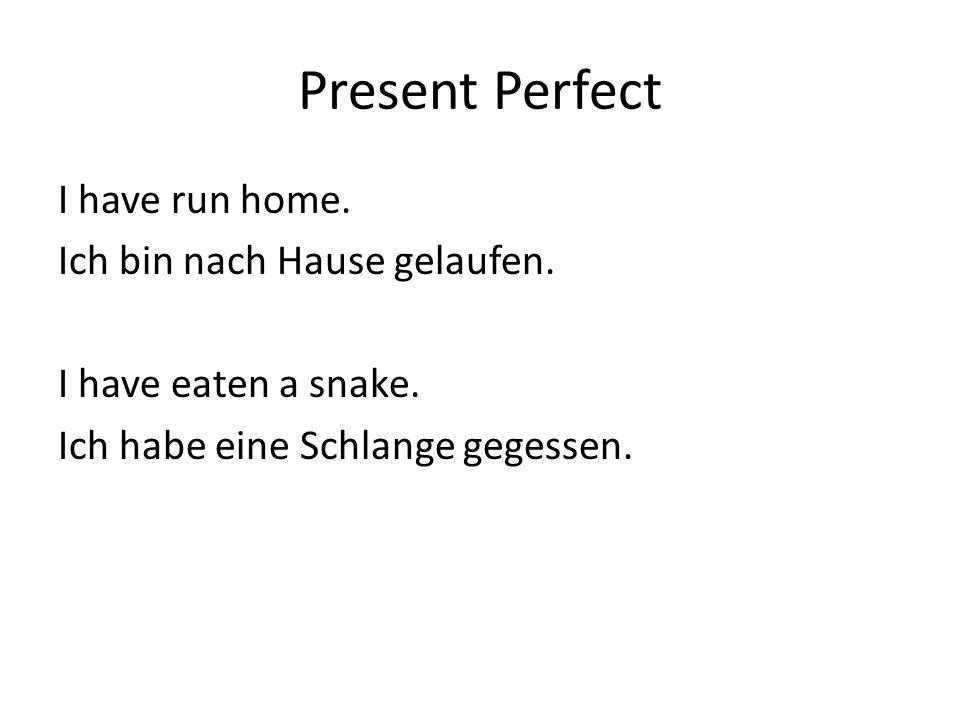 Present Perfect I have run home. Ich bin nach Hause gelaufen. I have eaten a snake. Ich habe eine Schlange gegessen.