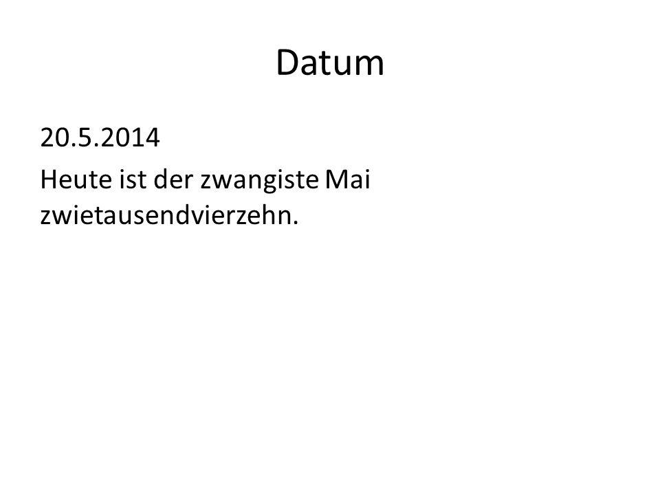 Datum 20.5.2014 Heute ist der zwangiste Mai zwietausendvierzehn.