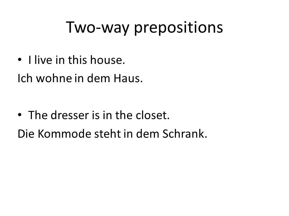 Two-way prepositions I live in this house. Ich wohne in dem Haus. The dresser is in the closet. Die Kommode steht in dem Schrank.