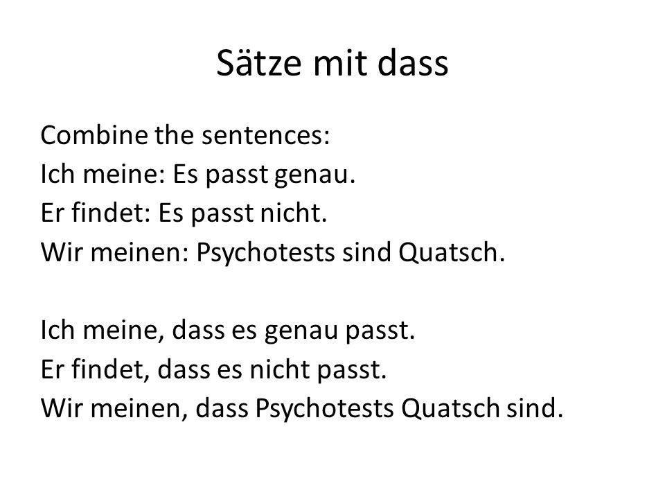 Sätze mit dass Combine the sentences: Ich meine: Es passt genau. Er findet: Es passt nicht. Wir meinen: Psychotests sind Quatsch. Ich meine, dass es g