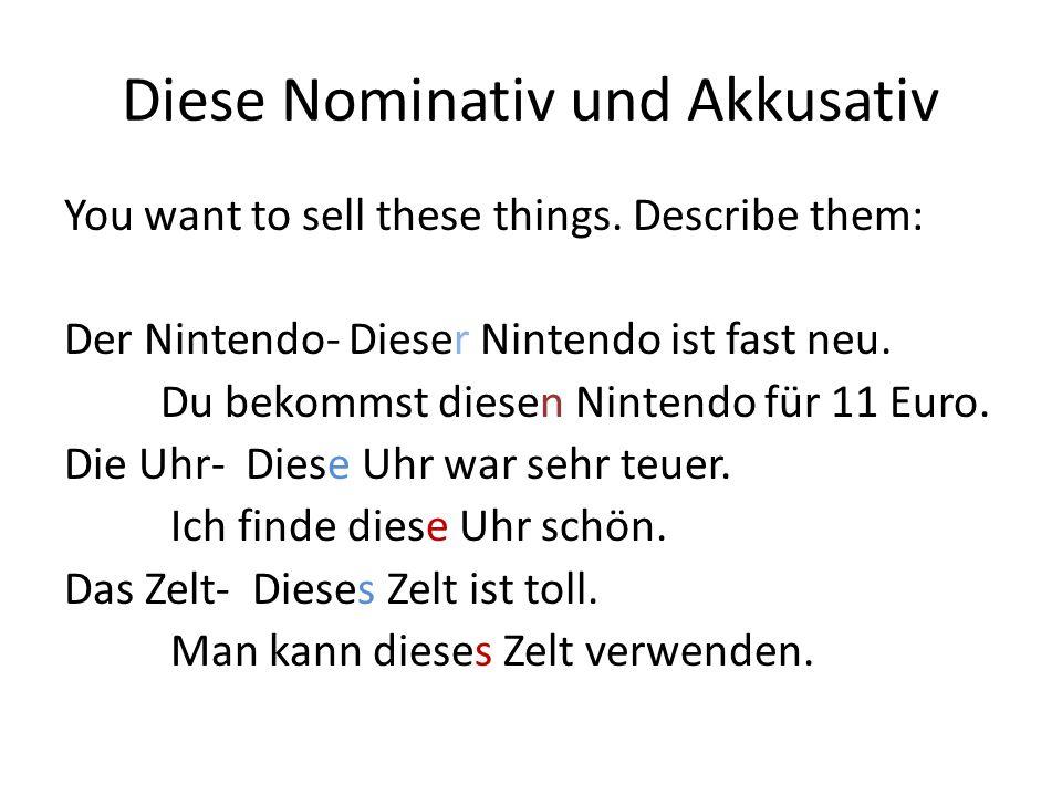 Diese Nominativ und Akkusativ You want to sell these things. Describe them: Der Nintendo- Dieser Nintendo ist fast neu. Du bekommst diesen Nintendo fü