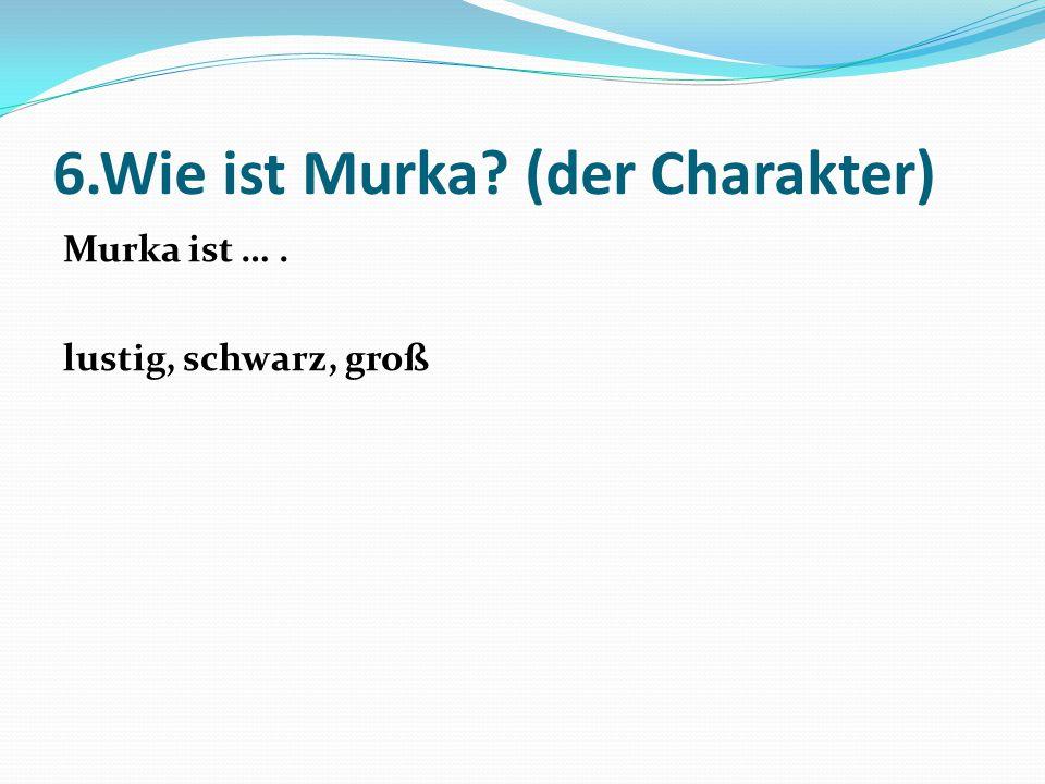 6.Wie ist Murka? (der Charakter) Murka ist …. lustig, schwarz, groß