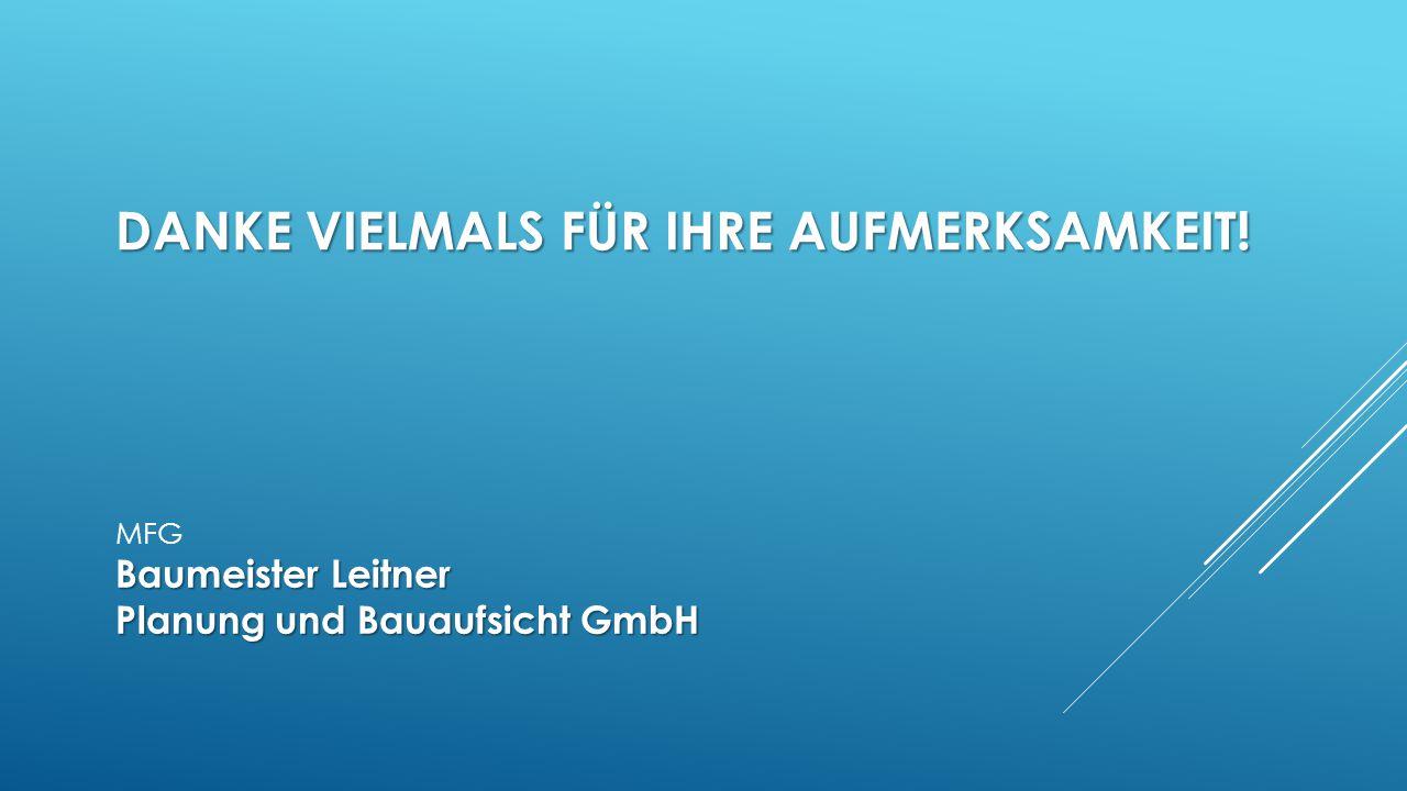 DANKE VIELMALS FÜR IHRE AUFMERKSAMKEIT! MFG Baumeister Leitner Planung und Bauaufsicht GmbH