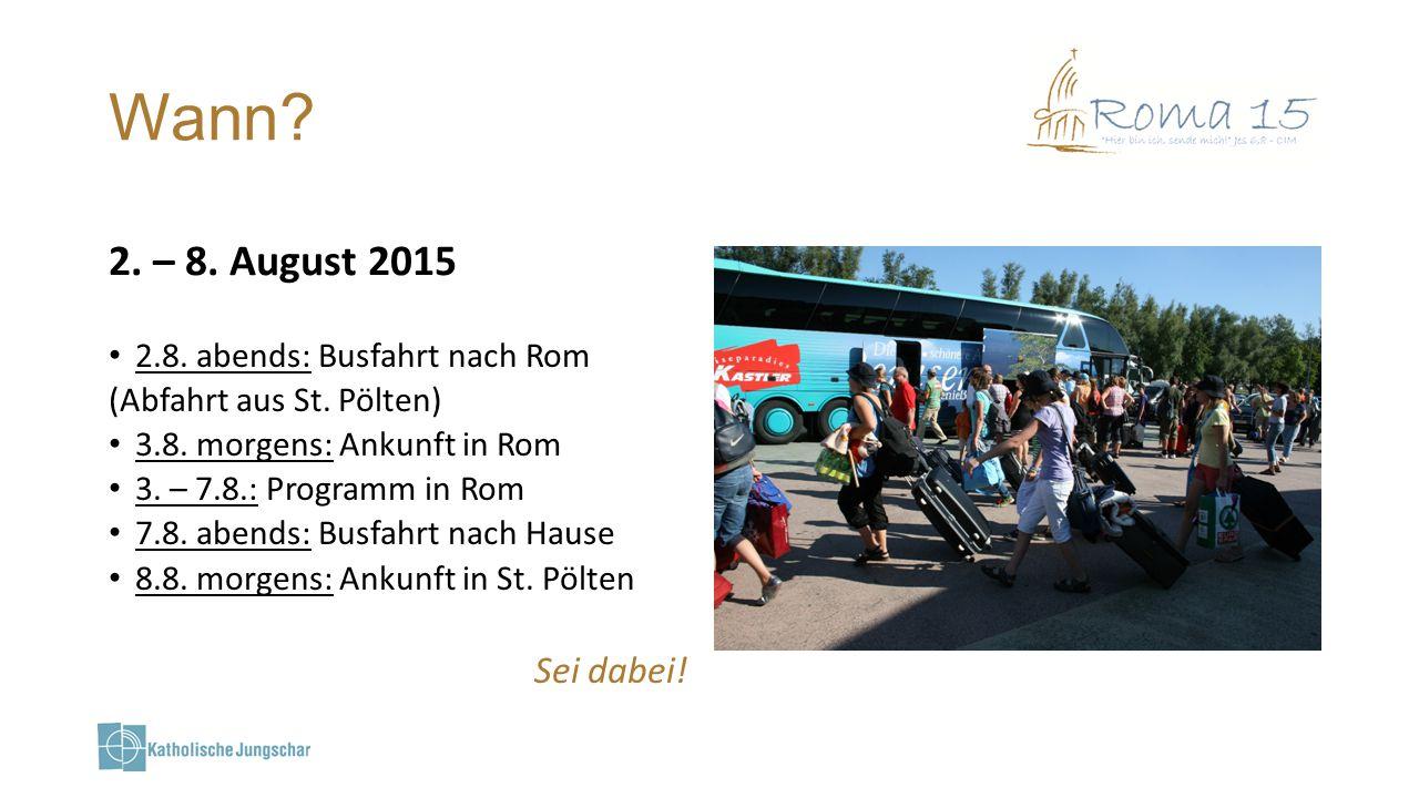 Wann? 2. – 8. August 2015 2.8. abends: Busfahrt nach Rom (Abfahrt aus St. Pölten) 3.8. morgens: Ankunft in Rom 3. – 7.8.: Programm in Rom 7.8. abends: