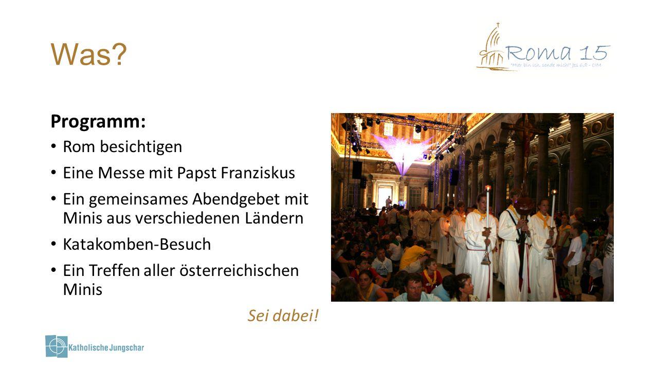 Was? Programm: Rom besichtigen Eine Messe mit Papst Franziskus Ein gemeinsames Abendgebet mit Minis aus verschiedenen Ländern Katakomben-Besuch Ein Tr