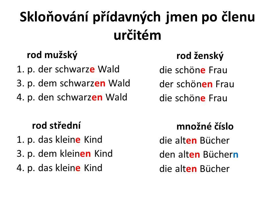Skloňování přídavných jmen po členu určitém rod mužský 1. p. der schwarze Wald 3. p. dem schwarzen Wald 4. p. den schwarzen Wald rod střední 1. p. das