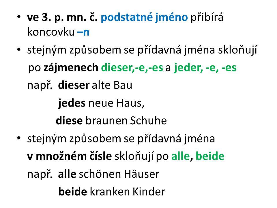 ve 3. p. mn. č. podstatné jméno přibírá koncovku –n stejným způsobem se přídavná jména skloňují po zájmenech dieser,-e,-es a jeder, -e, -es např. dies