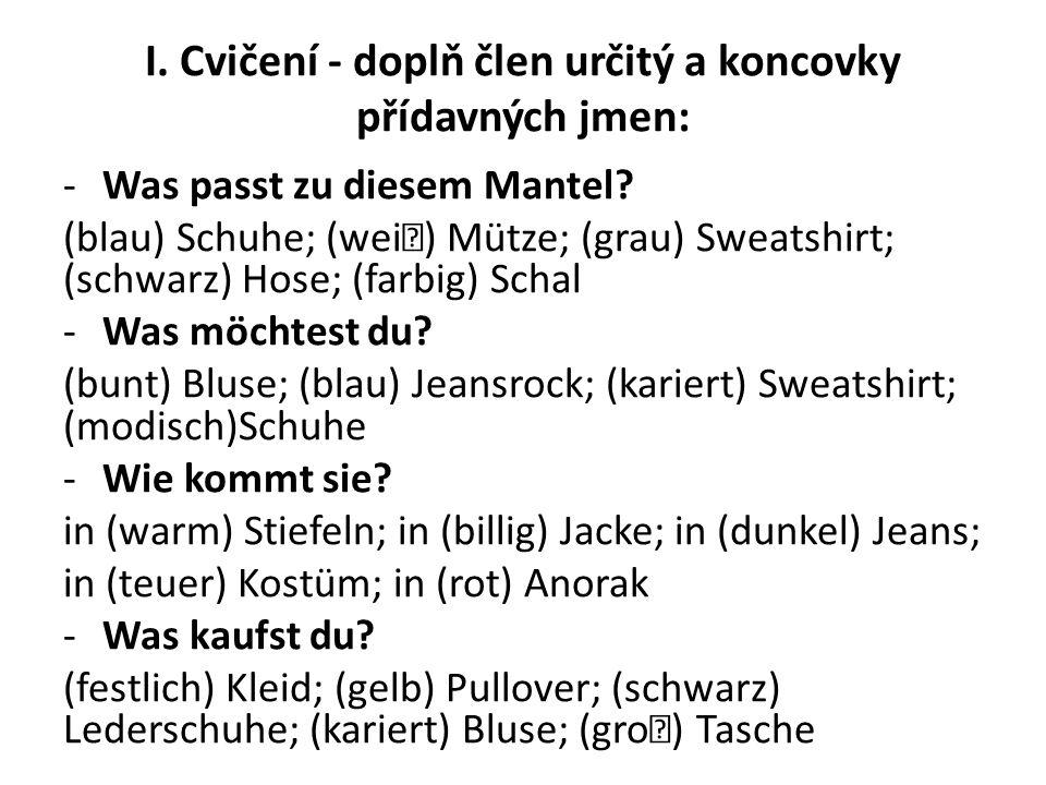 I. Cvičení - doplň člen určitý a koncovky přídavných jmen: -Was passt zu diesem Mantel? (blau) Schuhe; (wei) Mütze; (grau) Sweatshirt; (schwarz) Hose;