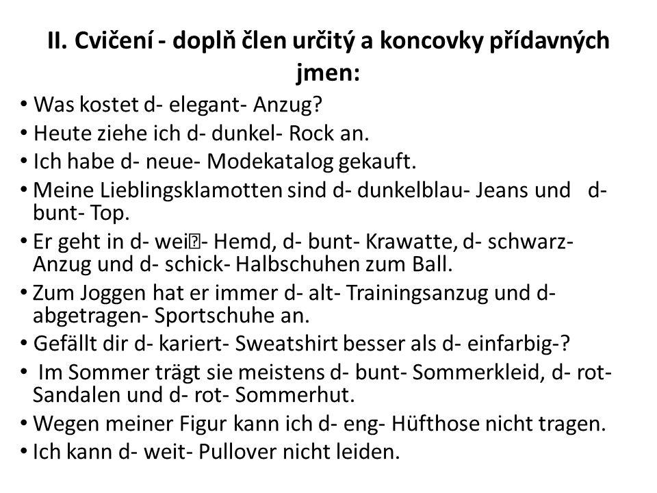 II. Cvičení - doplň člen určitý a koncovky přídavných jmen: Was kostet d- elegant- Anzug? Heute ziehe ich d- dunkel- Rock an. Ich habe d- neue- Modeka