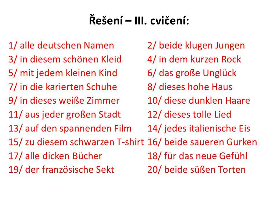 Řešení – III. cvičení: 1/ alle deutschen Namen 2/ beide klugen Jungen 3/ in diesem schönen Kleid 4/ in dem kurzen Rock 5/ mit jedem kleinen Kind6/ das