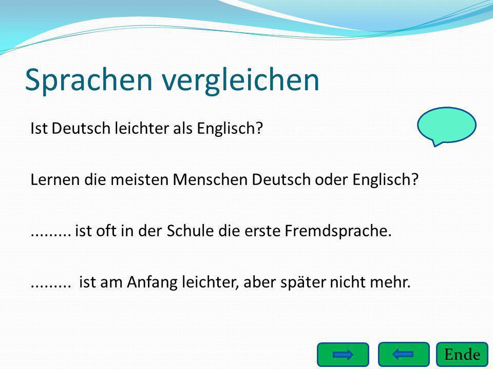 Ende Sprachen vergleichen Ist Deutsch leichter als Englisch? Lernen die meisten Menschen Deutsch oder Englisch?......... ist oft in der Schule die ers