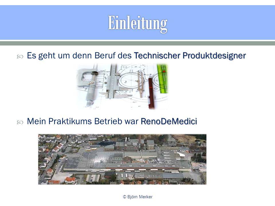 Technischer Produktdesigner  Es geht um denn Beruf des Technischer Produktdesigner RenoDeMedici  Mein Praktikums Betrieb war RenoDeMedici © Björn Merker