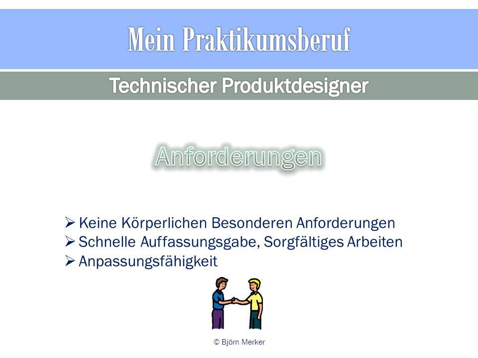  Keine Körperlichen Besonderen Anforderungen  Schnelle Auffassungsgabe, Sorgfältiges Arbeiten  Anpassungsfähigkeit © Björn Merker