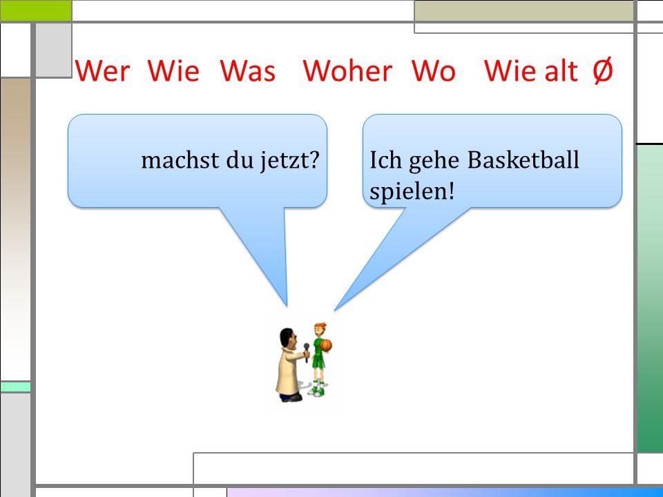 WerWieWasWoherWie altØ Ich gehe Basketball spielen! machst du jetzt? Wo