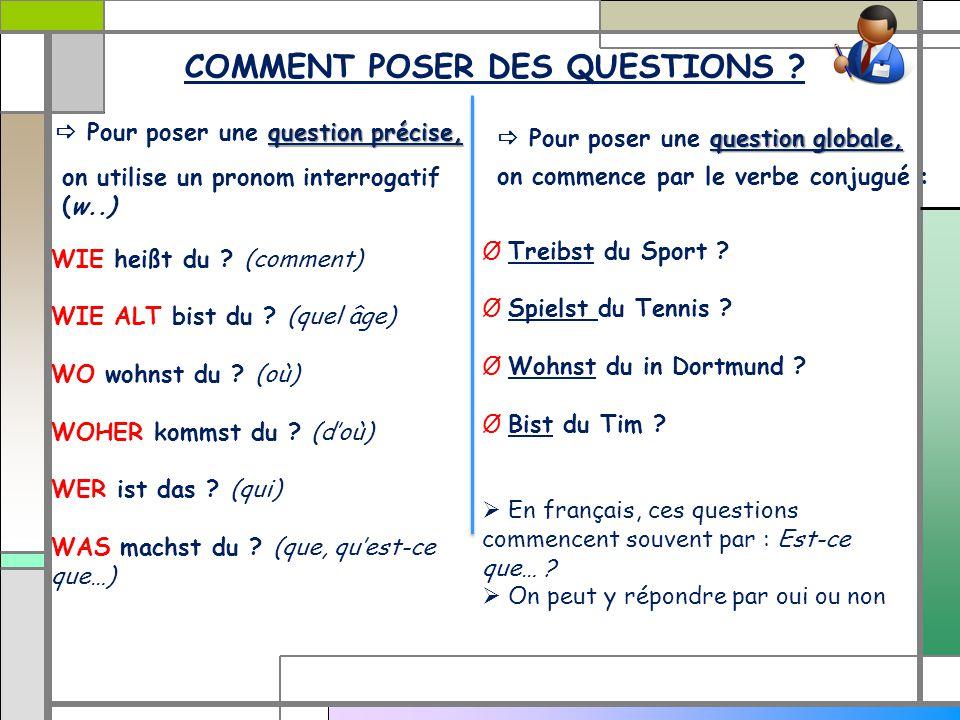 COMMENT POSER DES QUESTIONS ? on utilise un pronom interrogatif (w..) on commence par le verbe conjugué : WIE heißt du ? (comment) WIE ALT bist du ? (