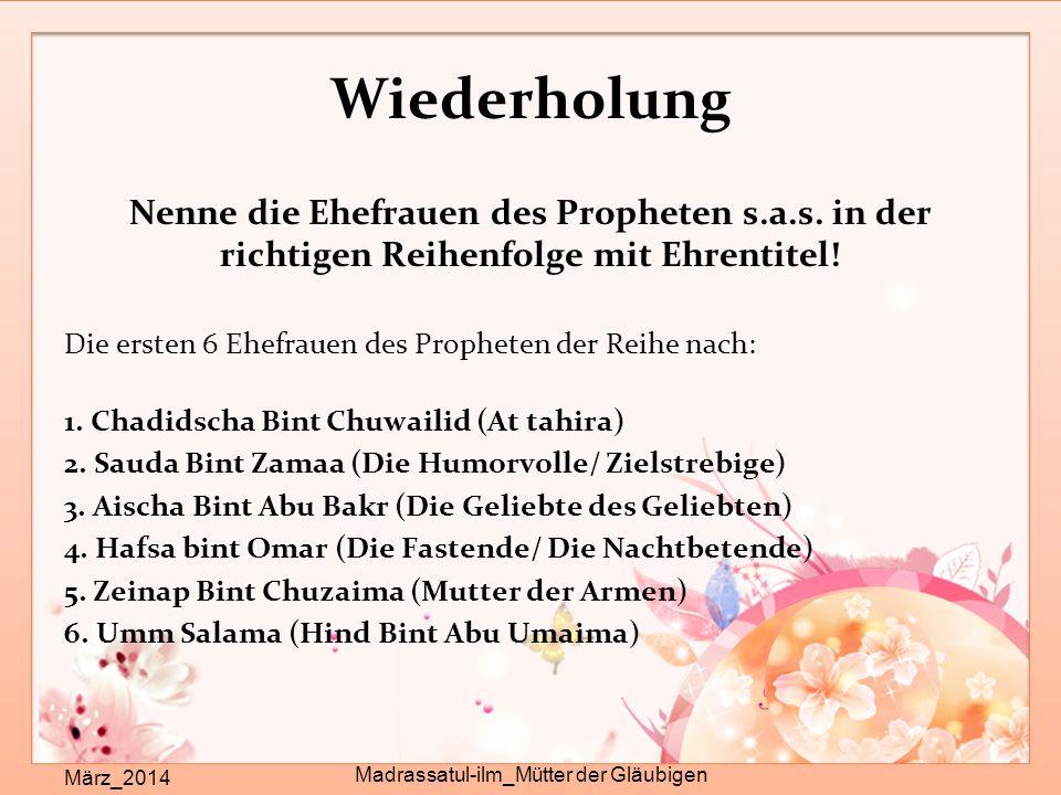 Wiederholung Nenne die Ehefrauen des Propheten s.a.s. in der richtigen Reihenfolge mit Ehrentitel! Die ersten 6 Ehefrauen des Propheten der Reihe nach