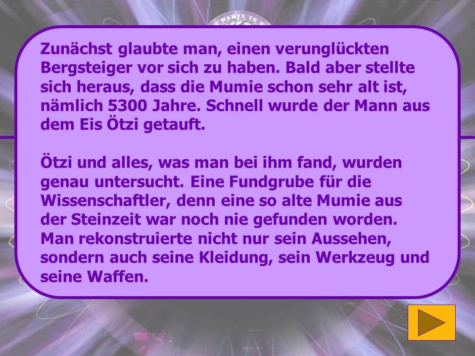 Richtig: Wanderer fanden Ötzi im September 1991 auf einem Gletscher in den Ötztaler Alpen. Super! (500 Punkte) Wenn du mehr zu diesem Thema erfahren m
