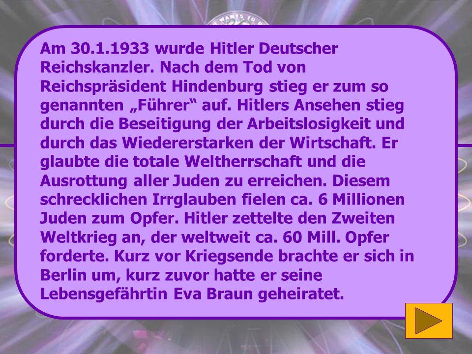 Richtig: Hitler kam am 20. April 1889 in Braunau am Inn (Oberösterreich) zur Welt. Sehr gut! (4'000 Punkte) Wenn du mehr zu Adolf Hitler erfahren möch