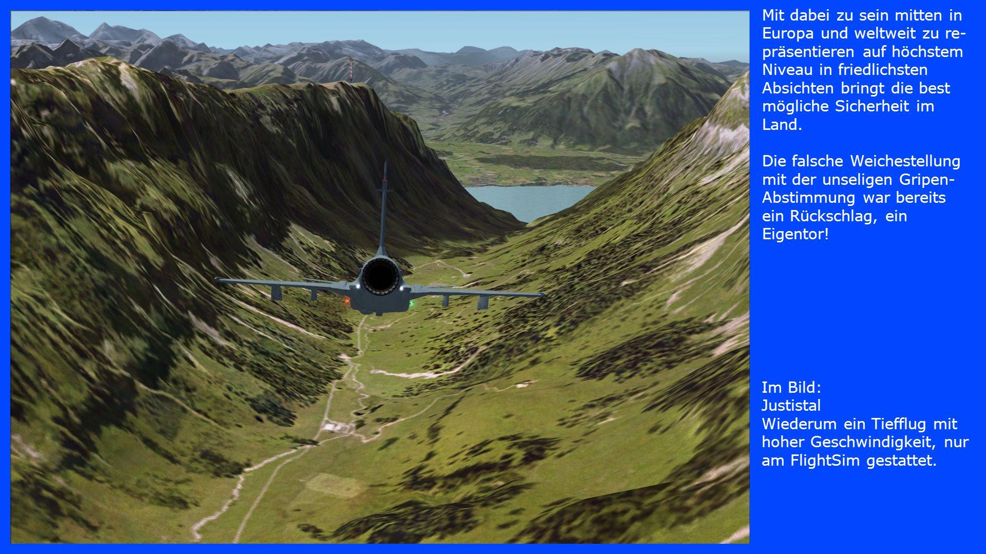 Im Bild: Justistal Wiederum ein Tiefflug mit hoher Geschwindigkeit, nur am FlightSim gestattet. Mit dabei zu sein mitten in Europa und weltweit zu re-