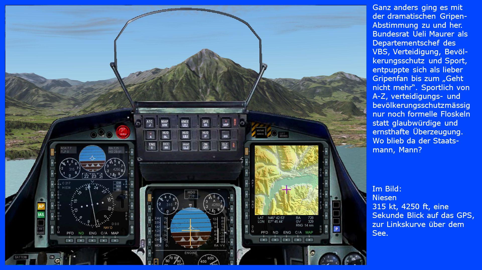 Im Bild: Niesen 315 kt, 4250 ft, eine Sekunde Blick auf das GPS, zur Linkskurve über dem See. Ganz anders ging es mit der dramatischen Gripen- Abstimm