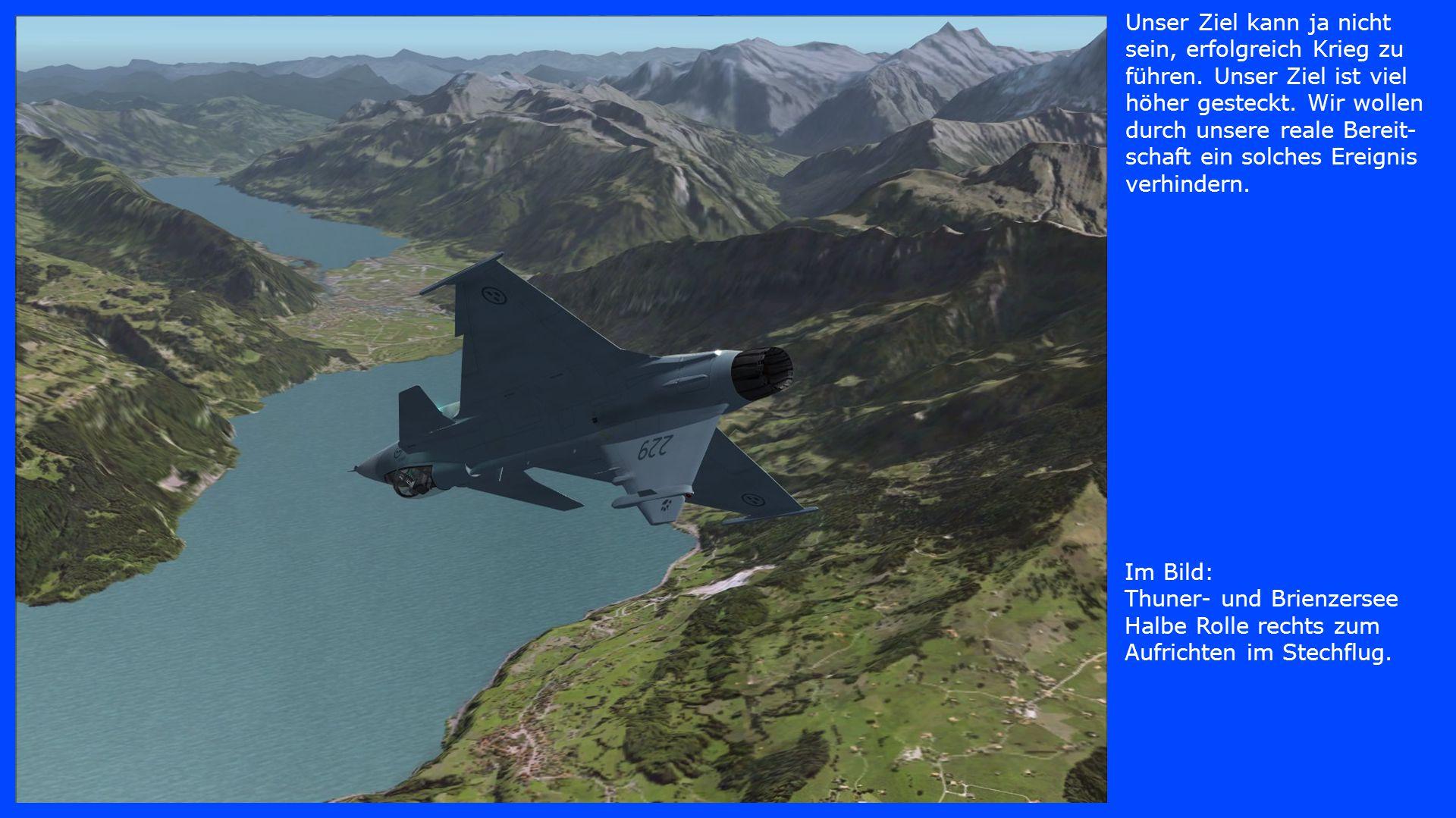 Im Bild: Thuner- und Brienzersee Halbe Rolle rechts zum Aufrichten im Stechflug. Unser Ziel kann ja nicht sein, erfolgreich Krieg zu führen. Unser Zie