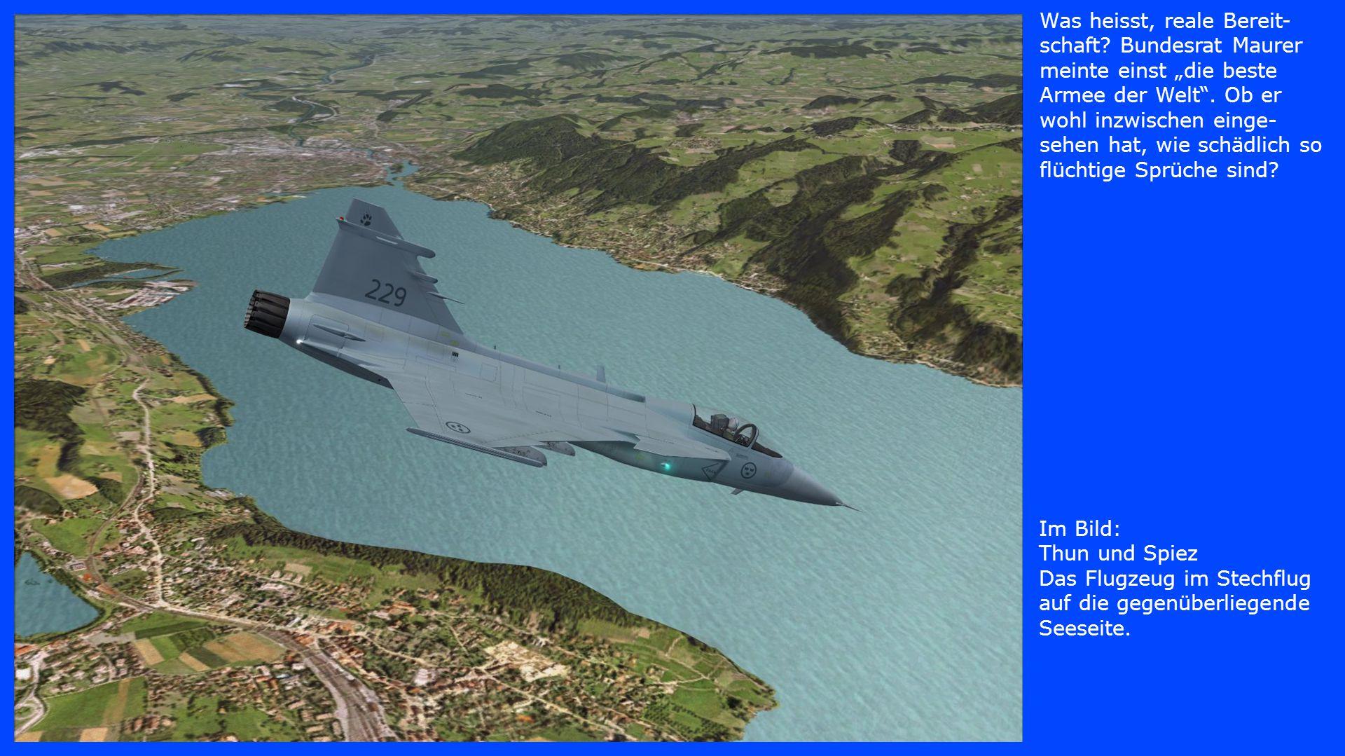 Im Bild: Thun und Spiez Das Flugzeug im Stechflug auf die gegenüberliegende Seeseite. Was heisst, reale Bereit- schaft? Bundesrat Maurer meinte einst