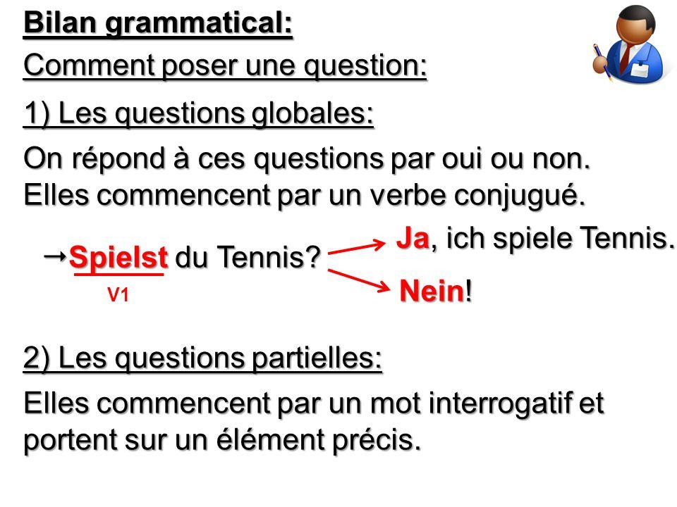 Bilan grammatical: Comment poser une question: 1) Les questions globales: On répond à ces questions par oui ou non. Elles commencent par un verbe conj