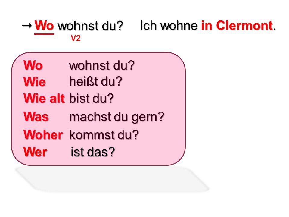  wohnst du? V2 wohnst du? Ich wohne in Clermont. Wo heißt du? bist du? machst du gern? kommst du? Wo Wie Wie alt Was Woher ist das? Wer
