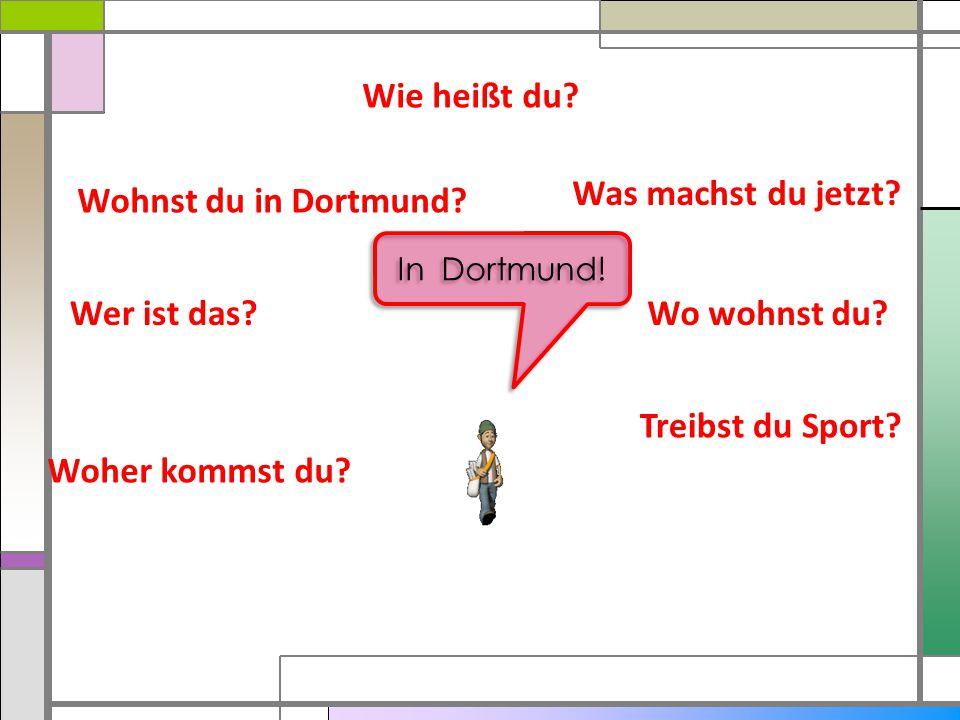 Wie heißt du? Was machst du jetzt? Wo wohnst du? Treibst du Sport? Woher kommst du? Wer ist das? Wohnst du in Dortmund? In Dortmund!