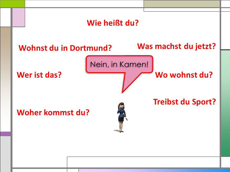 Wie heißt du? Was machst du jetzt? Wo wohnst du? Treibst du Sport? Woher kommst du? Wer ist das? Wohnst du in Dortmund? Nein, in Kamen!