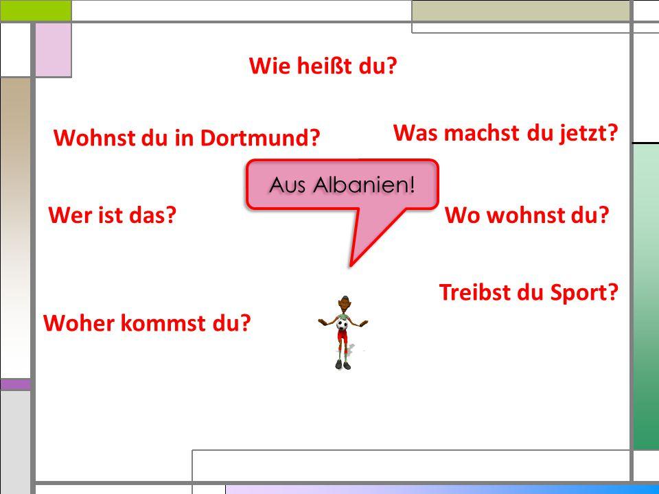 Wie heißt du? Was machst du jetzt? Wo wohnst du? Treibst du Sport? Woher kommst du? Wer ist das? Wohnst du in Dortmund? Aus Albanien!