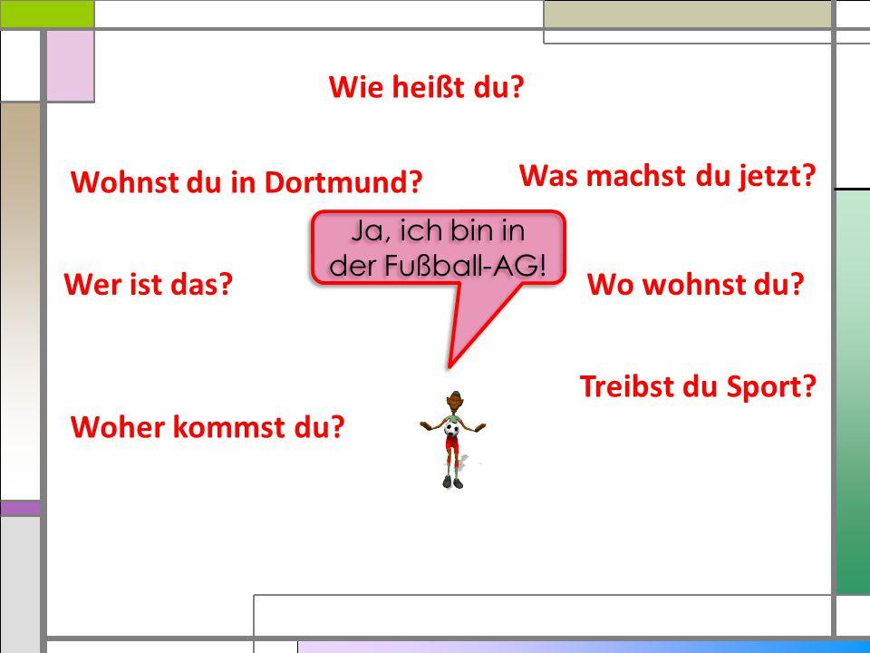 Wie heißt du? Was machst du jetzt? Wo wohnst du? Treibst du Sport? Woher kommst du? Wer ist das? Wohnst du in Dortmund? Ja, ich bin in der Fußball-AG!