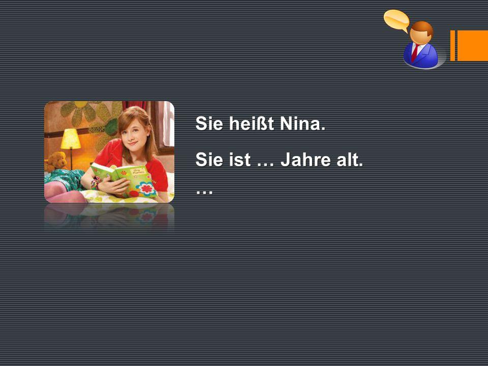 Sie heißt Nina. Sie ist … Jahre alt. …