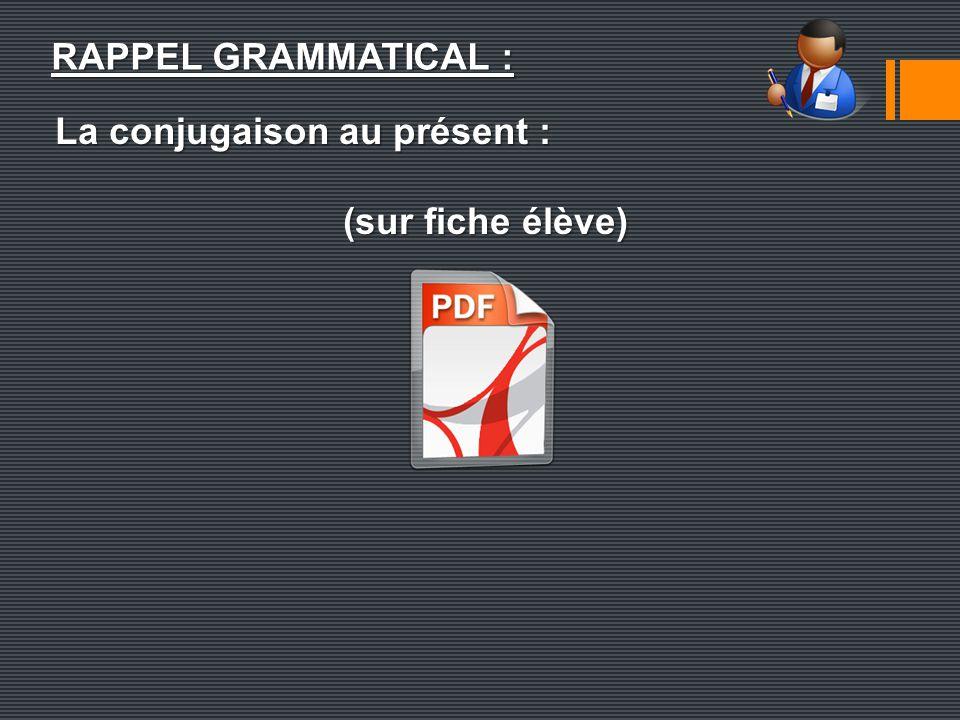 La conjugaison au présent : (sur fiche élève) RAPPEL GRAMMATICAL :