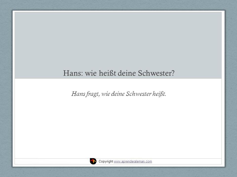 Hans: wie heißt deine Schwester. Hans fragt, wie deine Schwester heißt.