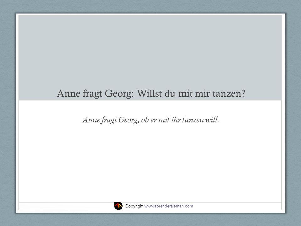 Anne fragt Georg: Willst du mit mir tanzen. Anne fragt Georg, ob er mit ihr tanzen will.