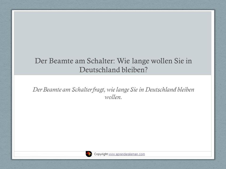 Der Beamte am Schalter: Wie lange wollen Sie in Deutschland bleiben.