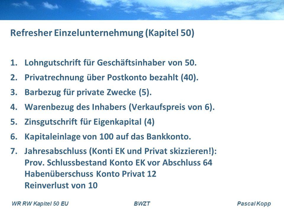 WR RW Kapitel 50 EUBWZTPascal Kopp Refresher Einzelunternehmung (Kapitel 50) 1.Lohngutschrift für Geschäftsinhaber von 50. 2.Privatrechnung über Postk