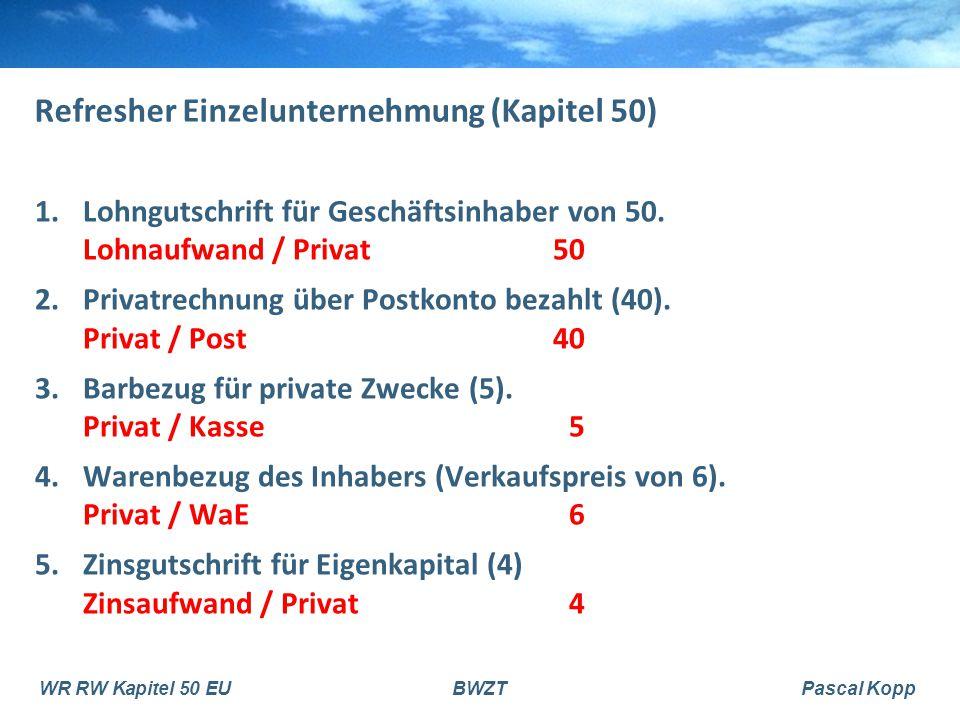 WR RW Kapitel 50 EUBWZTPascal Kopp Refresher Einzelunternehmung (Kapitel 50) 1.Lohngutschrift für Geschäftsinhaber von 50. Lohnaufwand / Privat50 2.Pr