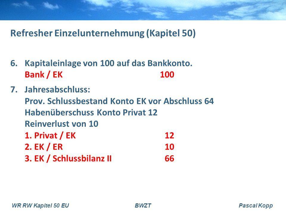 WR RW Kapitel 50 EUBWZTPascal Kopp Refresher Einzelunternehmung (Kapitel 50) 6.Kapitaleinlage von 100 auf das Bankkonto. Bank / EK100 7.Jahresabschlus