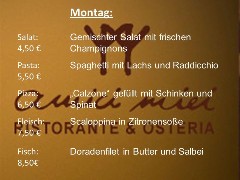 """Montag: Salat: 4,50 € Fleisch: 7,50 € Pizza: 6,50 € Pasta: 5,50 € Fisch: 8,50€ Gemischter Salat mit frischen Champignons Spaghetti mit Lachs und Raddicchio """"Calzone gefüllt mit Schinken und Spinat Scaloppina in Zitronensoße Doradenfilet in Butter und Salbei"""