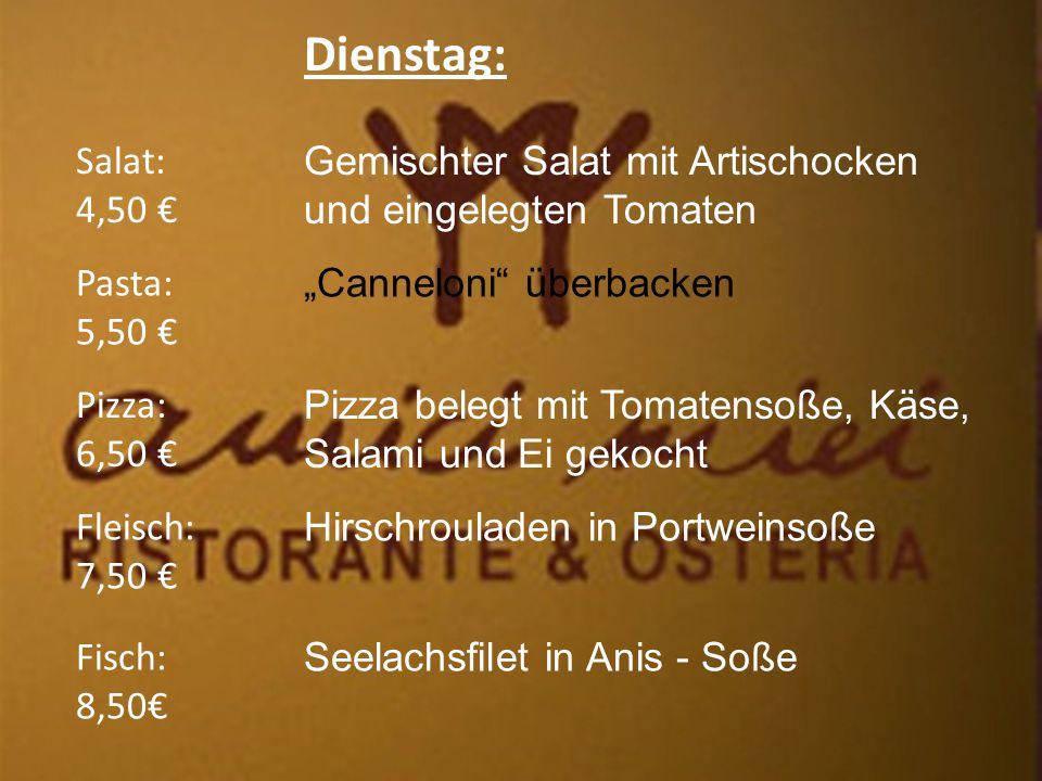 """Dienstag: Salat: 4,50 € Fleisch: 7,50 € Pizza: 6,50 € Pasta: 5,50 € Fisch: 8,50€ Gemischter Salat mit Artischocken und eingelegten Tomaten """"Canneloni überbacken Pizza belegt mit Tomatensoße, Käse, Salami und Ei gekocht Hirschrouladen in Portweinsoße Seelachsfilet in Anis - Soße"""
