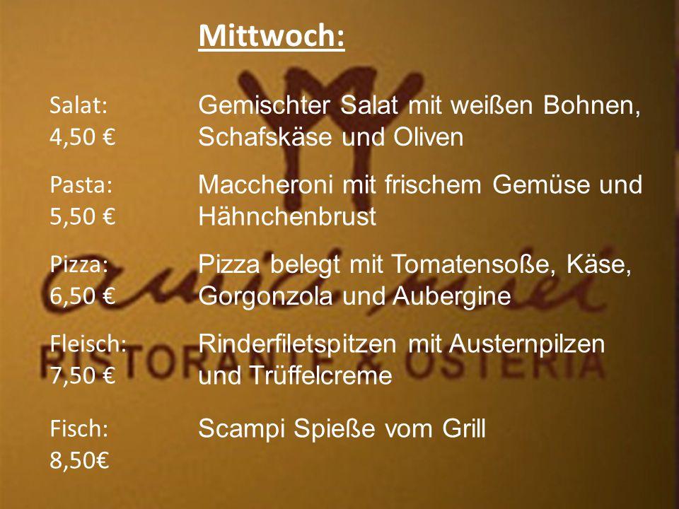 Mittwoch: Salat: 4,50 € Fleisch: 7,50 € Pizza: 6,50 € Pasta: 5,50 € Fisch: 8,50€ Gemischter Salat mit weißen Bohnen, Schafskäse und Oliven Maccheroni mit frischem Gemüse und Hähnchenbrust Pizza belegt mit Tomatensoße, Käse, Gorgonzola und Aubergine Rinderfiletspitzen mit Austernpilzen und Trüffelcreme Scampi Spieße vom Grill
