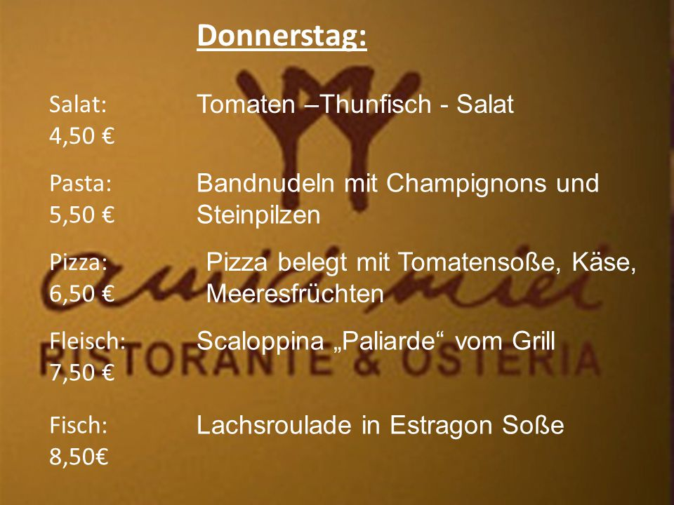 """Donnerstag: Salat: 4,50 € Fleisch: 7,50 € Pizza: 6,50 € Pasta: 5,50 € Fisch: 8,50€ Tomaten –Thunfisch - Salat Bandnudeln mit Champignons und Steinpilzen Pizza belegt mit Tomatensoße, Käse, Meeresfrüchten Scaloppina """"Paliarde vom Grill Lachsroulade in Estragon Soße"""