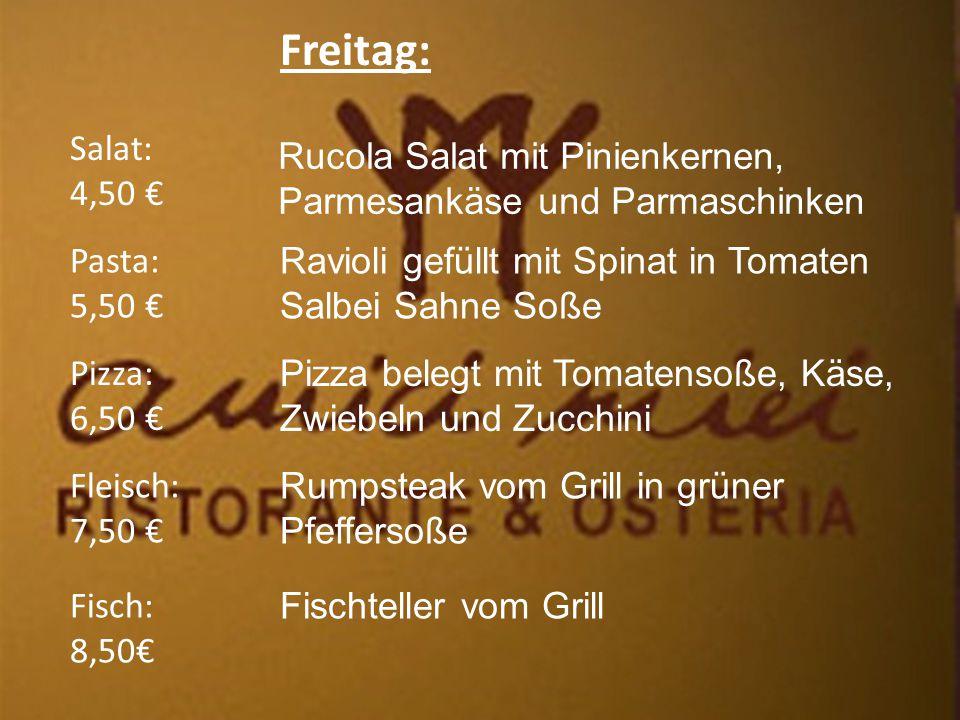 Freitag: Salat: 4,50 € Fleisch: 7,50 € Pizza: 6,50 € Pasta: 5,50 € Fisch: 8,50€ Ravioli gefüllt mit Spinat in Tomaten Salbei Sahne Soße Pizza belegt mit Tomatensoße, Käse, Zwiebeln und Zucchini Rumpsteak vom Grill in grüner Pfeffersoße Fischteller vom Grill Rucola Salat mit Pinienkernen, Parmesankäse und Parmaschinken