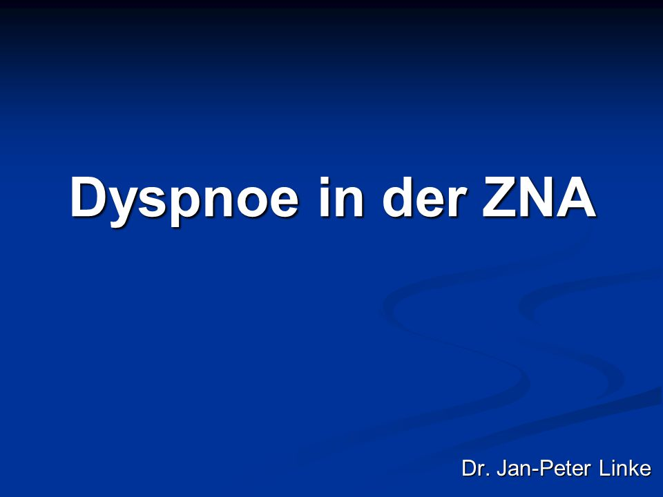 Dyspnoe in der ZNA Dr. Jan-Peter Linke