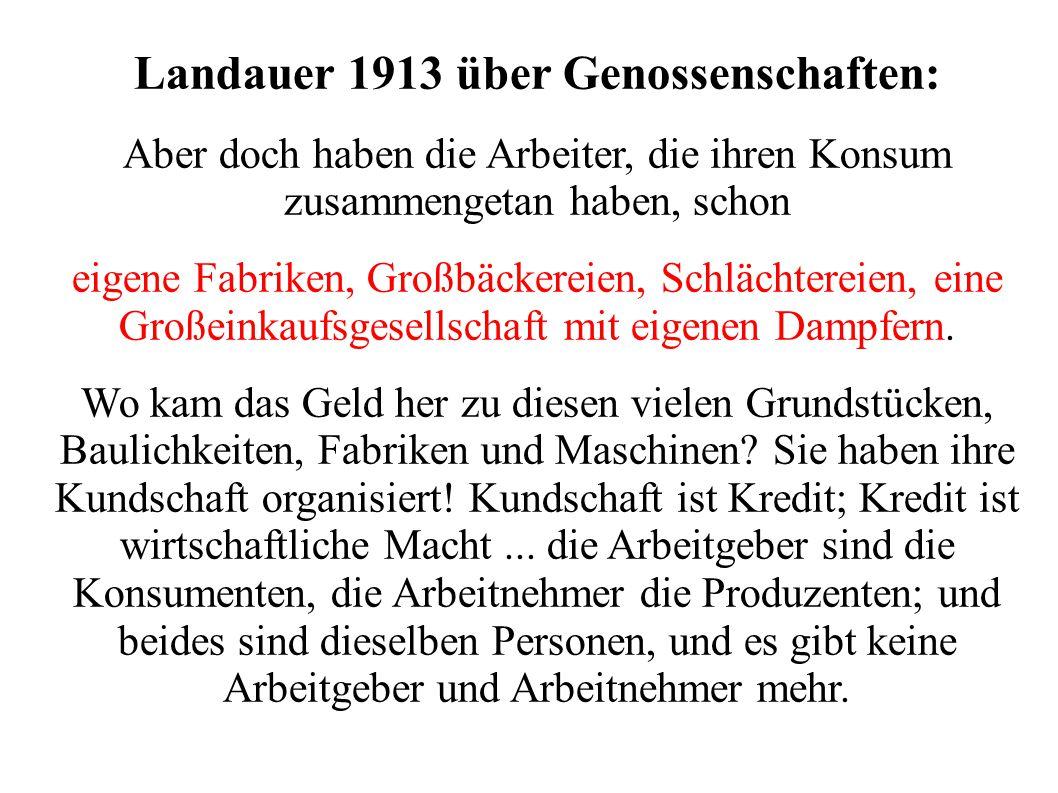 Landauer 1913 über Genossenschaften: Aber doch haben die Arbeiter, die ihren Konsum zusammengetan haben, schon eigene Fabriken, Großbäckereien, Schläc