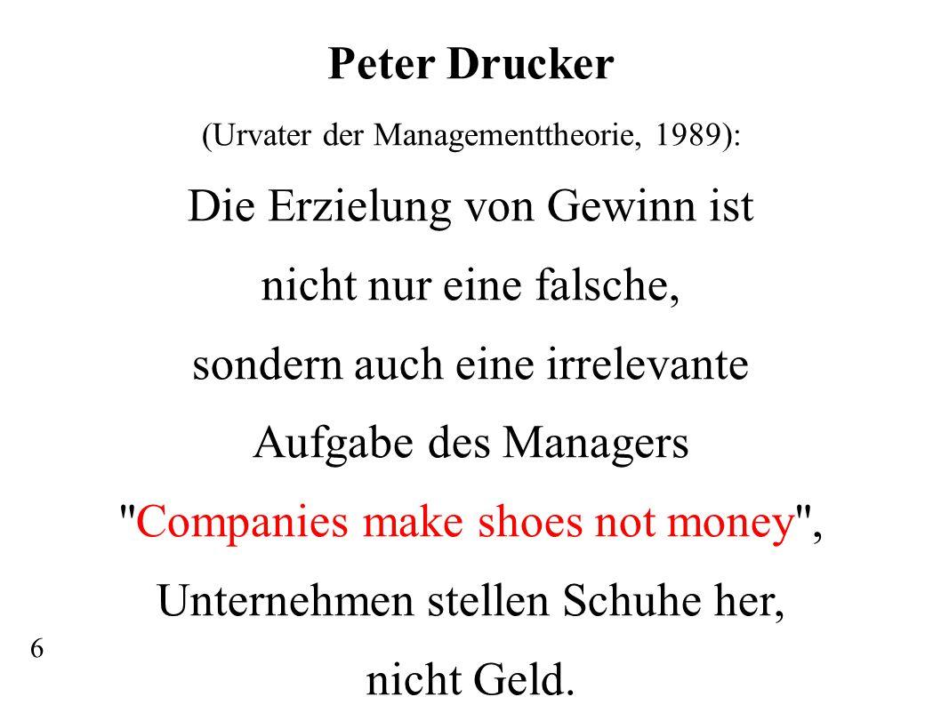 Peter Drucker (Urvater der Managementtheorie, 1989): Die Erzielung von Gewinn ist nicht nur eine falsche, sondern auch eine irrelevante Aufgabe des Ma