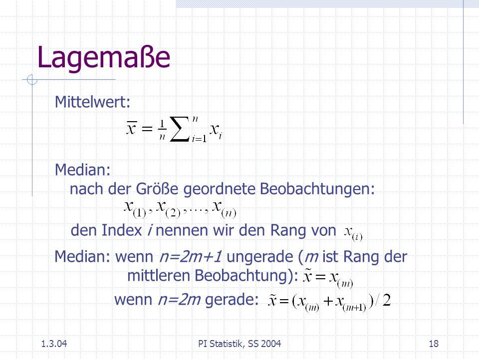 1.3.04PI Statistik, SS 200418 Lagemaße Mittelwert: Median: nach der Größe geordnete Beobachtungen: den Index i nennen wir den Rang von Median: wenn n=2m+1 ungerade (m ist Rang der mittleren Beobachtung): wenn n=2m gerade: